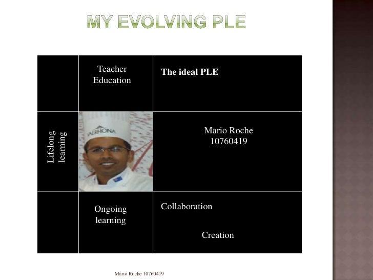 My evolving PLE<br />Mario Roche 10760419<br />Teacher Education<br />The ideal PLE <br />Lifelong learning<br />Mario Roc...