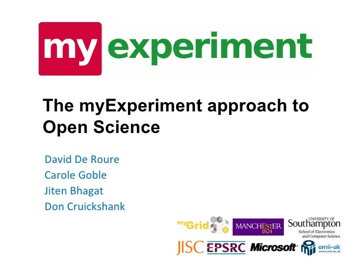 The myExperiment approach to Open Science David De Roure Carole Goble Jiten Bhagat Don Cruickshank
