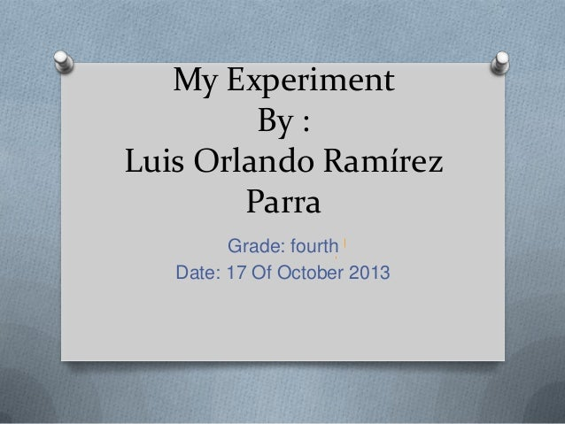 My Experiment By : Luis Orlando Ramírez Parra Grade: fourth Date: 17 Of October 2013
