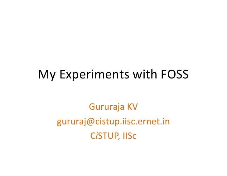 My Experiments with FOSS            Gururaja KV    gururaj@cistup.iisc.ernet.in           CiSTUP, IISc