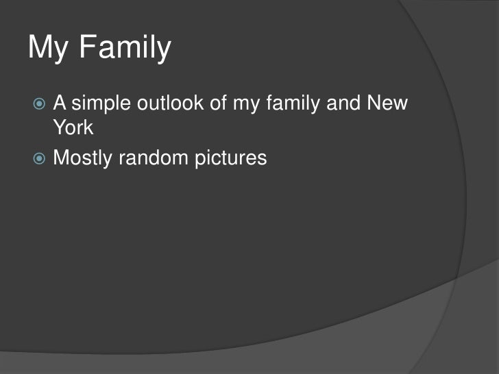 My Family<br />A simple outlook of my family and New York<br />Mostly random pictures<br />