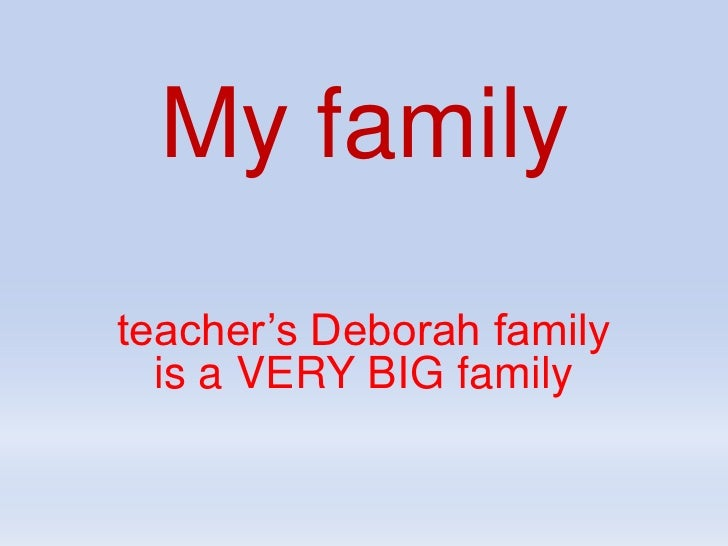 My family<br />teacher's Deborah family is a VERY BIG family<br />