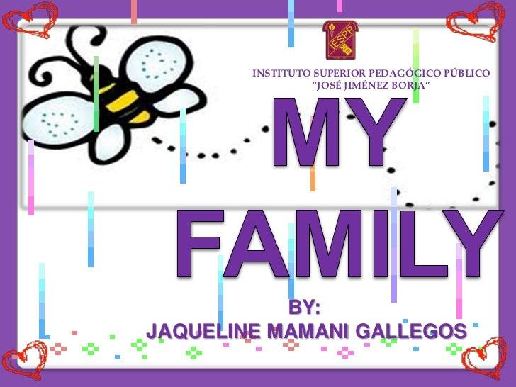 """INSTITUTO SUPERIOR PEDAGÓGICO PÚBLICO<br />""""JOSÉ JIMÉNEZ BORJA""""<br />MY FAMILY <br />BY:<br /> JAQUELINE MAMANI GALLEGOS<b..."""