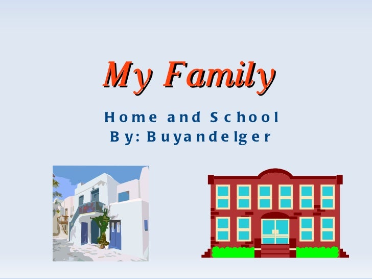 My Family Home and School By: Buyandelger