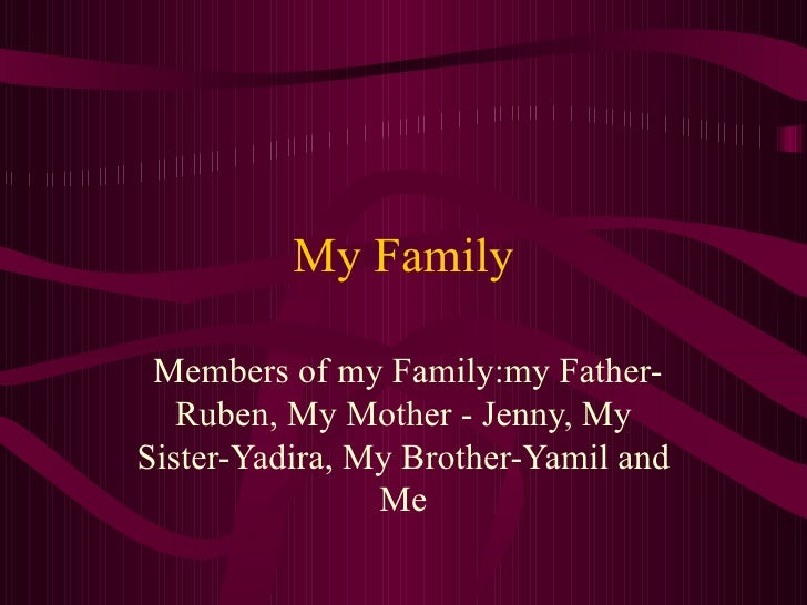 My Family Members of  my  Family:m y  Father-Ruben, My Mother - Jenny, My Sister-Yadira, My Brother-Yamil and Me