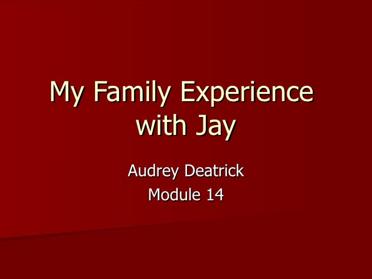 My Family Experience  with Jay Audrey Deatrick Module 14