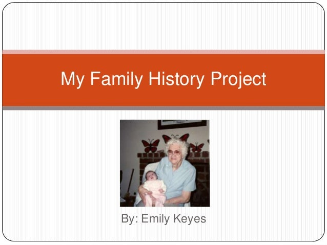 My Family History Project  By: Emily Keyes