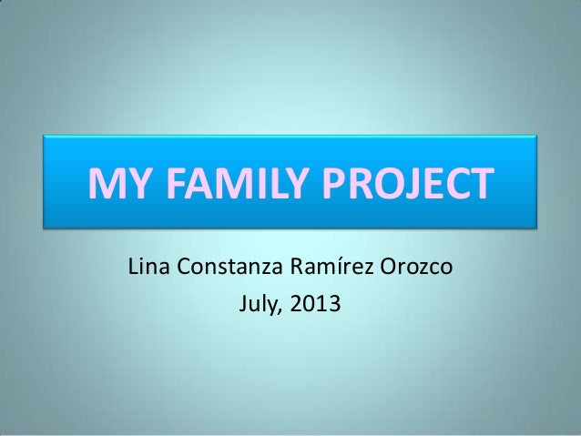 MY FAMILY PROJECT Lina Constanza Ramírez Orozco July, 2013