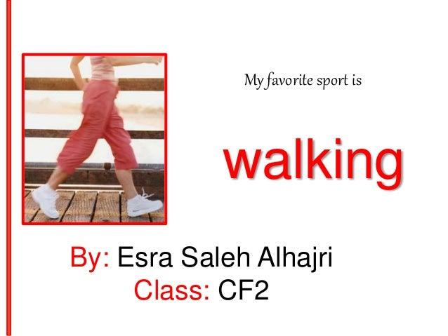 My favorite sport is walking By: Esra Saleh Alhajri Class: CF2