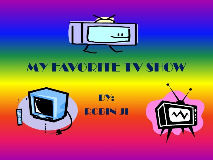 MY FAVORITE TV SHOW<br />BY:<br />ROBIN JI<br />