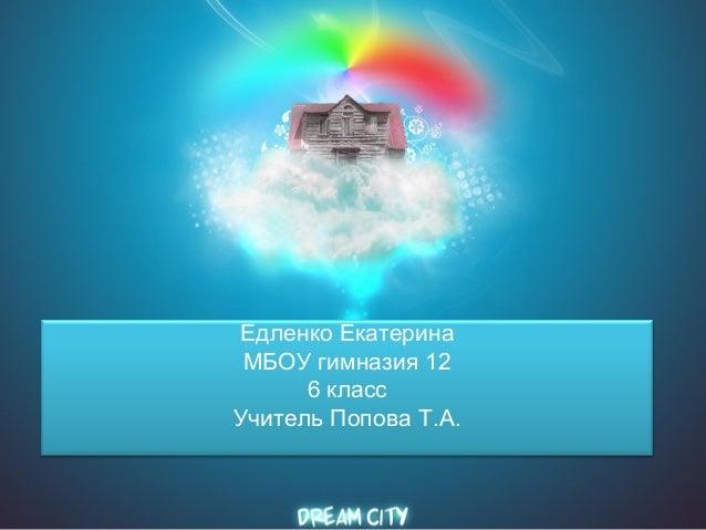 Едленко Екатерина МБОУ гимназия 12 6 класс Учитель Попова Т.А.