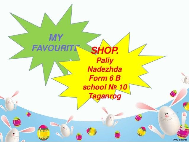 MY FAVOURITE SHOP. Paliy Nadezhda Form 6 B school № 10 Taganrog