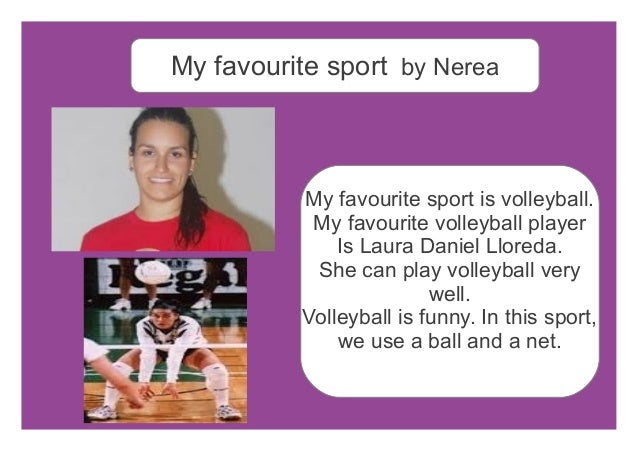 my favourite sport is volleyball Basketball's my favorite sport i dribble up and down the court the ball goes bouncing off my toes and beans the teacher on the nose he stumbles back and grabs.
