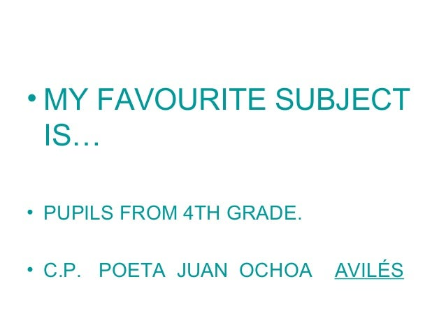 • MY FAVOURITE SUBJECT IS… • PUPILS FROM 4TH GRADE. • C.P. POETA JUAN OCHOA AVILÉS