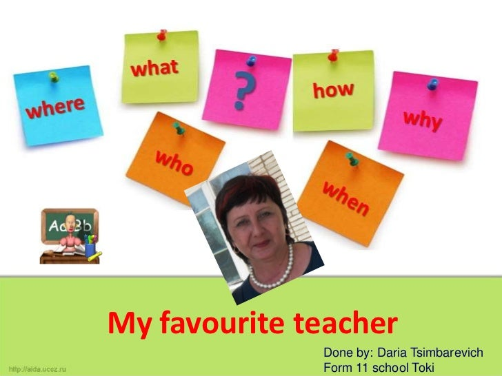 My favourite teacher              Done by: Daria Tsimbarevich              Form 11 school Toki