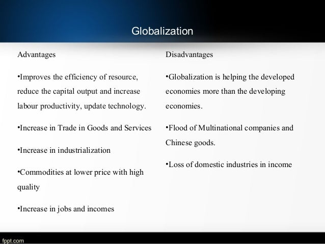 globalization adventages and disadventages Advantages and disadvantages of globalization however, we are not so thankful to globalization for taking our jobs away from us many countries experience a structural change in economy when the factories shift the operation to china.