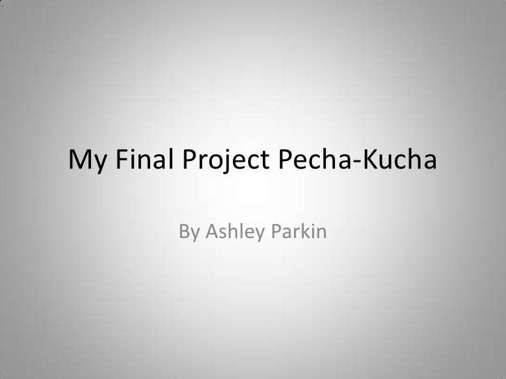 My Final Project Pecha-Kucha<br />By Ashley Parkin<br />