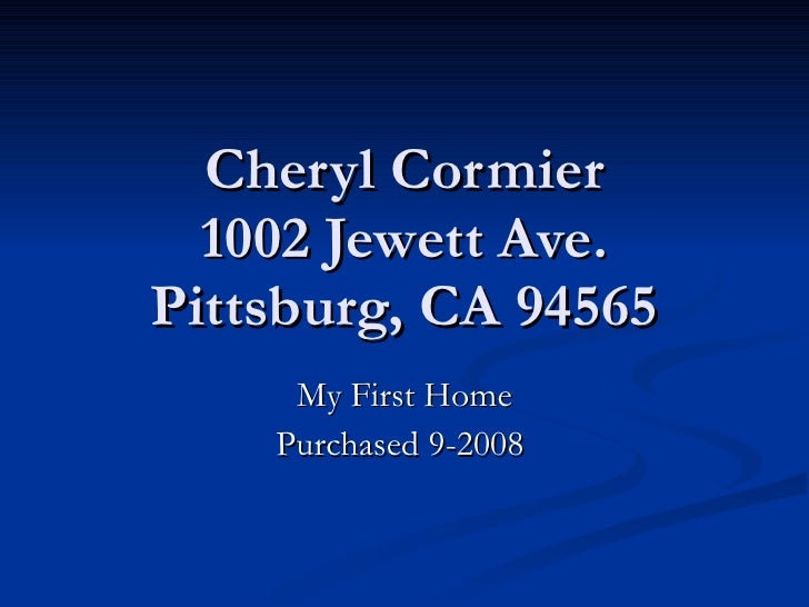 Cheryl Cormier 1002 Jewett Ave. Pittsburg, CA 94565 My First Home Purchased 9-2008