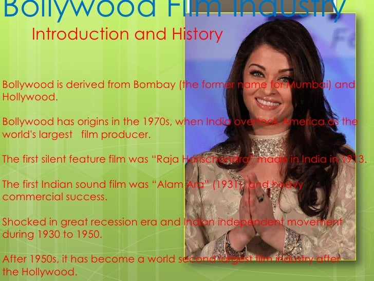 Bollywood Film Industry<br />Introduction and History <br /><br />Bollywood is derived from Bombay (the former name for M...