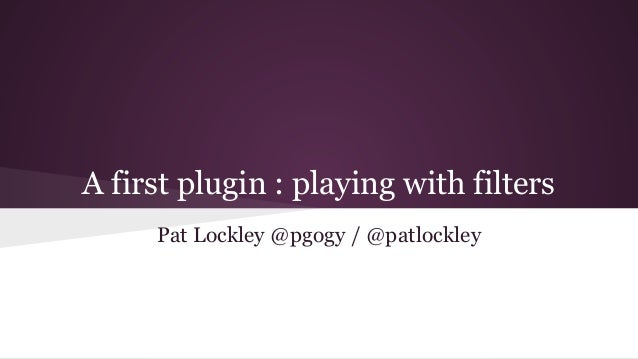 A first plugin : playing with filters Pat Lockley @pgogy / @patlockley