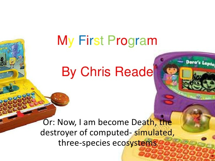 MyFirstProgramBy Chris Reade<br />Or: Now, I am become Death, the destroyer of computed- simulated, three-species ecosyste...