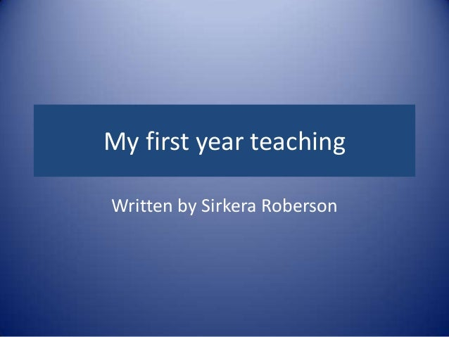 My first year teaching Written by Sirkera Roberson