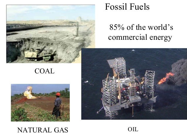Fossil FuelsOSSIL FUELS 85% of the world's commercial energy  COAL  NATURAL GAS  OIL