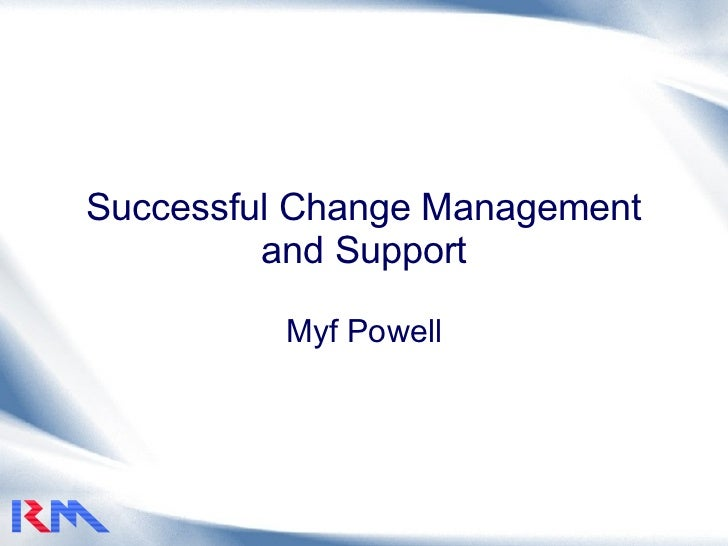 Successful Change Management and Support Myf Powell