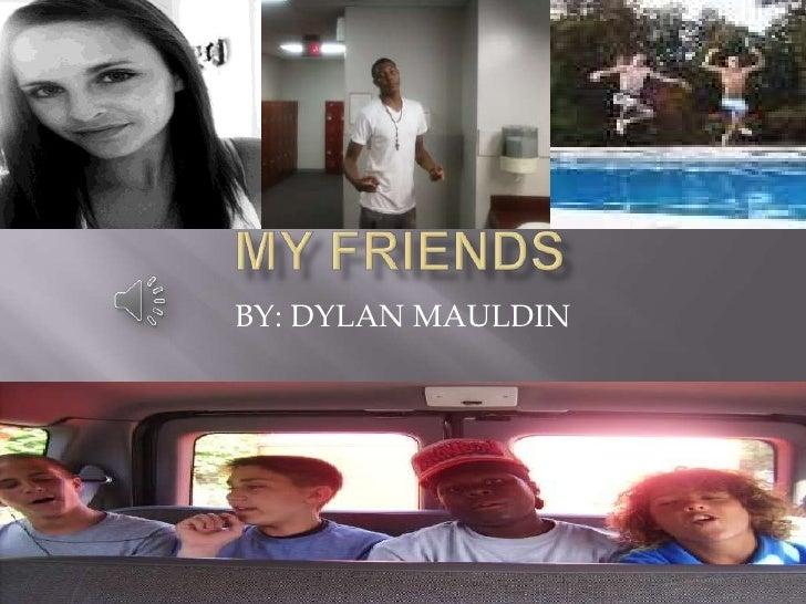 MY FRIENDS<br />BY: DYLAN MAULDIN<br />