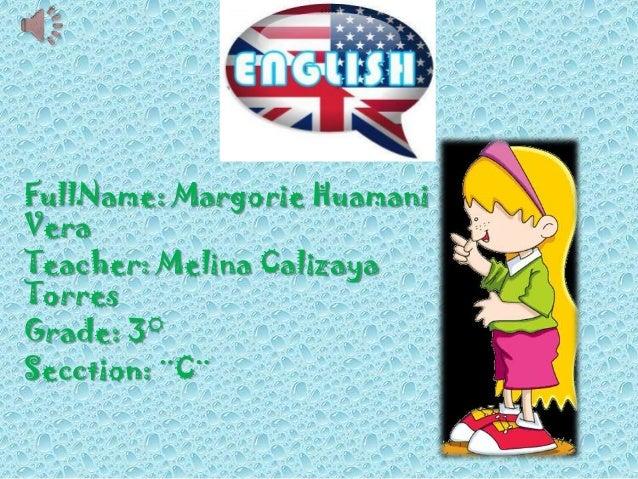 j FullName: Margorie Huamani Vera Teacher: Melina Calizaya Torres Grade: 3° Secction: ¨C¨