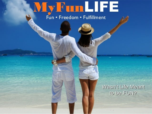 MyFunLIFEFun • Freedom • FulfillmentWasn't Life MeantWasn't Life Meantto be FUN?to be FUN?