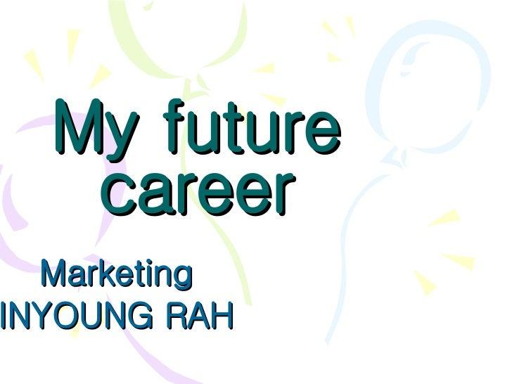 My future career Marketing  INYOUNG RAH