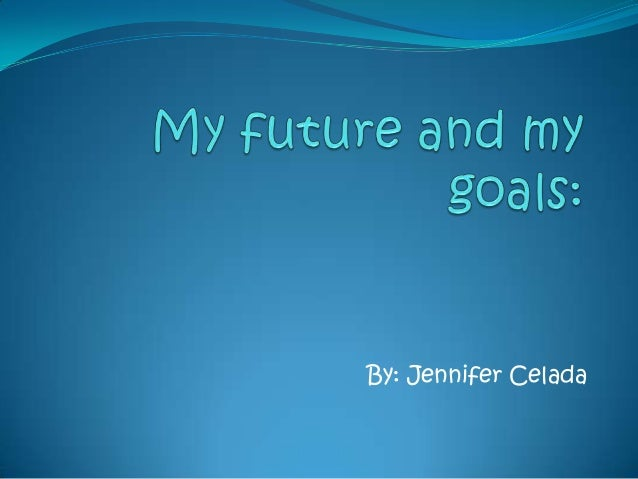 my future goal Some people my age have no idea where they want to go from high school i on the other hand, have most of my future already planned out based off of goals, hopes, and dreams knowing what i want.