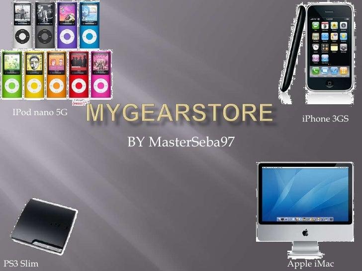 MyGearStore<br />BY MasterSeba97<br />IPod nano 5G<br />iPhone 3GS<br />PS3 Slim<br />Apple iMac<br />