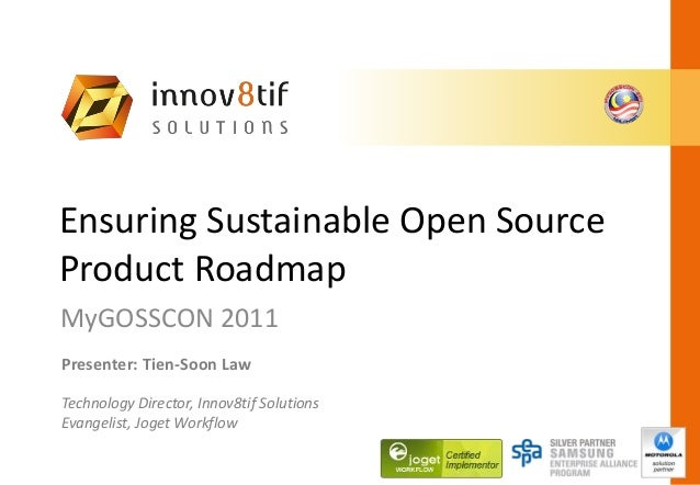 Ensuring Sustainable Open Source Product Roadmap MyGOSSCON 2011 Presenter: Tien-Soon Law Technology Director, Innov8tif So...