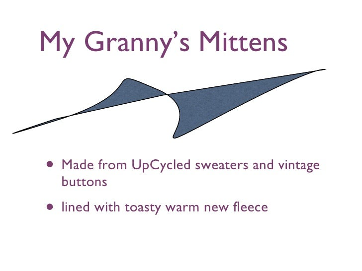 My Granny's Mittens <ul><li>Made from UpCycled sweaters and vintage buttons </li></ul><ul><li>lined with toasty warm new f...