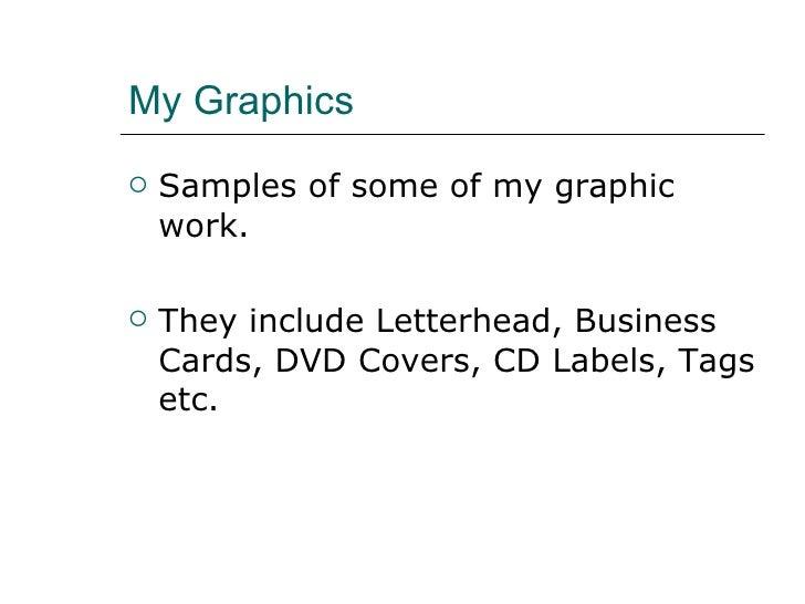 My Graphics <ul><li>Samples of some of my graphic work. </li></ul><ul><li>They include Letterhead, Business Cards, DVD Cov...