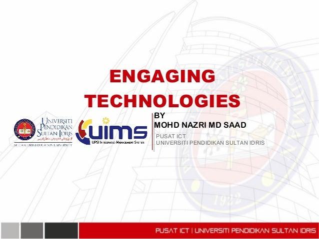 BY MOHD NAZRI MD SAAD ENGAGING TECHNOLOGIES PUSAT ICT UNIVERSITI PENDIDIKAN SULTAN IDRIS