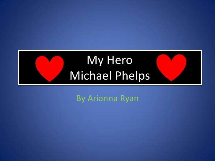 My Hero Michael Phelps<br />By Arianna Ryan<br />