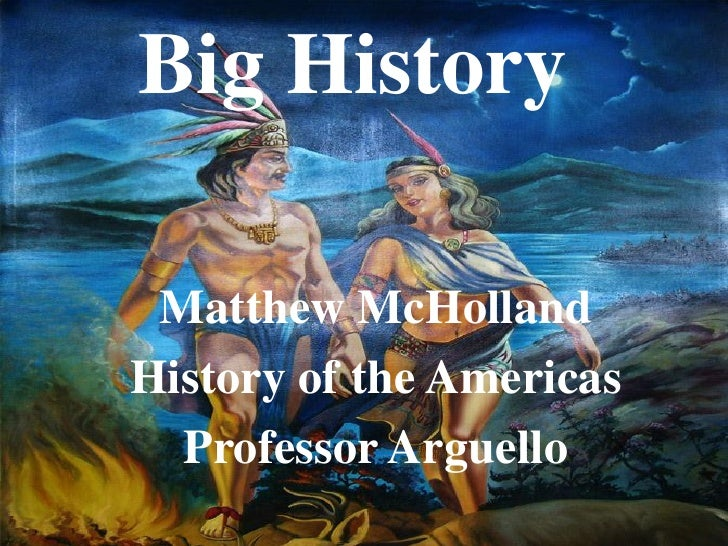 Big History Matthew McHollandHistory of the Americas  Professor Arguello