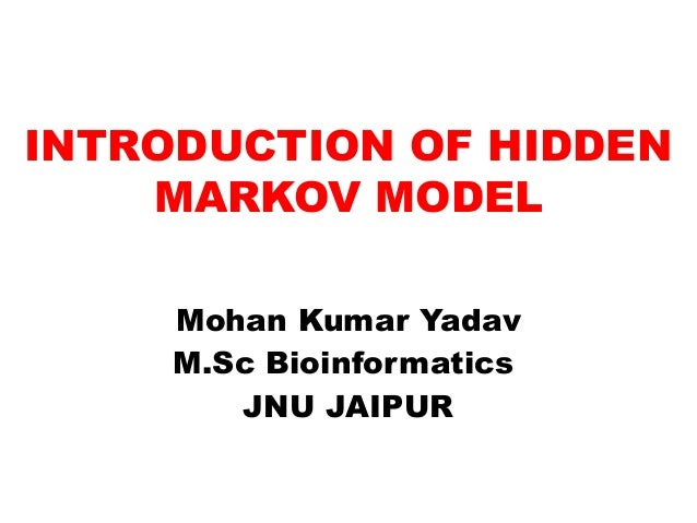 INTRODUCTION OF HIDDEN MARKOV MODEL Mohan Kumar Yadav M.Sc Bioinformatics JNU JAIPUR