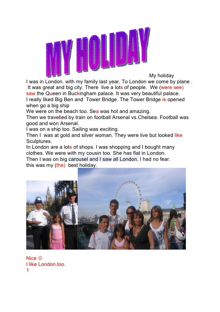 My holiday I was in London. with my family last year. To London we come by plane .  It was great and big city. There live ...