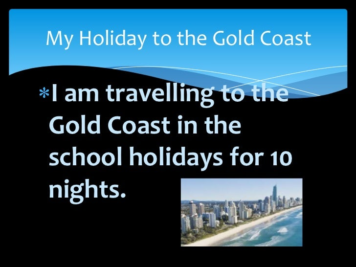 My Holiday to the Gold CoastI am travelling to theGold Coast in theschool holidays for 10nights.