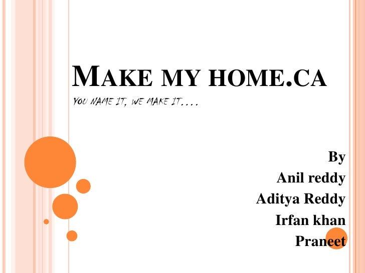 Make my home.cayou name it, we make it….<br />By<br />Anil reddy<br />Aditya Reddy<br />Irfan khan<br />Praneet<br />