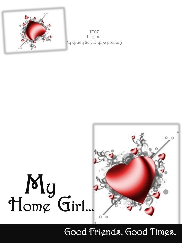 Created with caring hands by<br />Jaq~Jaq<br />2011<br />My<br />Home  Girl…<br />Good Friends. Good Times.<br />