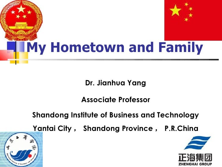 My Hometown and Family Dr. Jianhua Yang Associate Professor Shandong Institute of Business and Technology Yantai City , Sh...