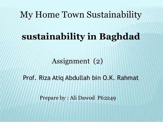 My Home Town Sustainabilitysustainability in Baghdad         Assignment (2)Prof. Riza Atiq Abdullah bin O.K. Rahmat     Pr...