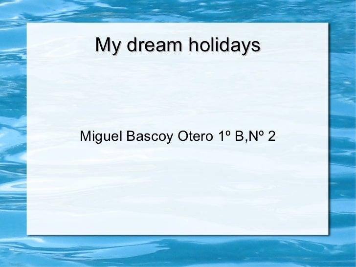 My dream holidays Miguel Bascoy Otero 1º B,Nº 2