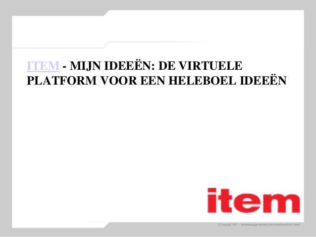 © Copyright 2011 – Vertriebswegemarketing item Industrietechnik GmbH ITEM - MIJN IDEEËN: DE VIRTUELE PLATFORM VOOR EEN HEL...