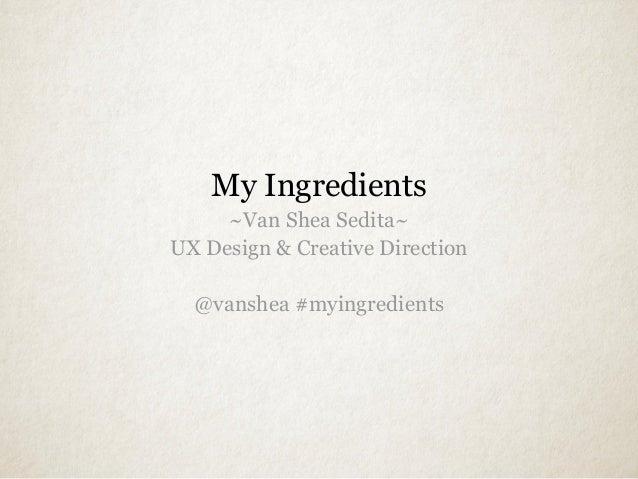 My Ingredients~Van Shea Sedita~UX Design & Creative Direction@vanshea #myingredients
